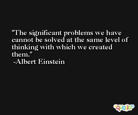 The significant problems we have cannot be solved at the same level of thinking with which we created them. -Albert Einstein