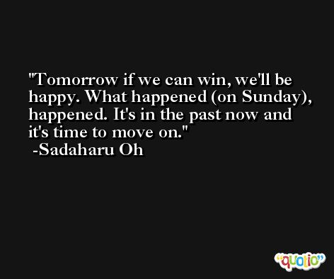 Tomorrow if we can win, we'll be happy. What happened (on Sunday), happened. It's in the past now and it's time to move on. -Sadaharu Oh