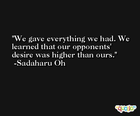 We gave everything we had. We learned that our opponents' desire was higher than ours. -Sadaharu Oh