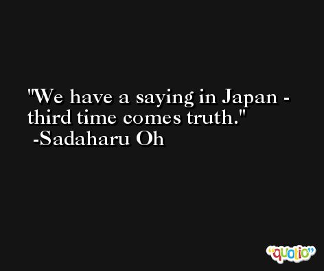 We have a saying in Japan - third time comes truth. -Sadaharu Oh