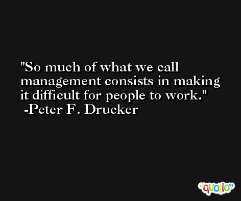 So much of what we call management consists in making it difficult for people to work. -Peter F. Drucker