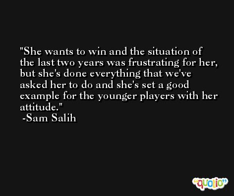 She wants to win and the situation of the last two years was frustrating for her, but she's done everything that we've asked her to do and she's set a good example for the younger players with her attitude. -Sam Salih