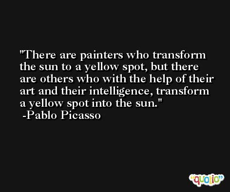 There are painters who transform the sun to a yellow spot, but there are others who with the help of their art and their intelligence, transform a yellow spot into the sun. -Pablo Picasso