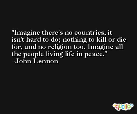 Imagine there's no countries, it isn't hard to do; nothing to kill or die for, and no religion too. Imagine all the people living life in peace. -John Lennon
