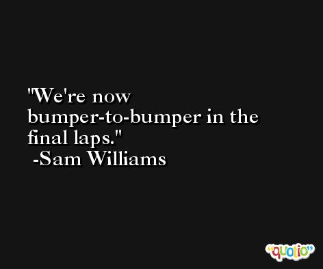 We're now bumper-to-bumper in the final laps. -Sam Williams