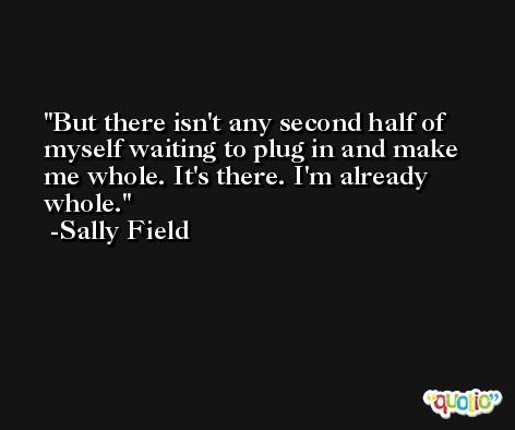But there isn't any second half of myself waiting to plug in and make me whole. It's there. I'm already whole. -Sally Field