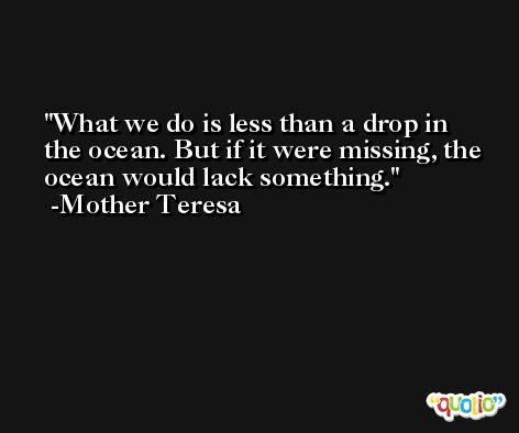 What we do is less than a drop in the ocean. But if it were missing, the ocean would lack something. -Mother Teresa