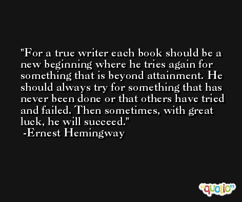 For a true writer each book should be a new beginning where he tries again for something that is beyond attainment. He should always try for something that has never been done or that others have tried and failed. Then sometimes, with great luck, he will succeed. -Ernest Hemingway