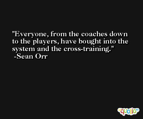 Everyone, from the coaches down to the players, have bought into the system and the cross-training. -Sean Orr