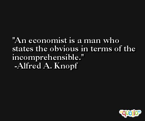 An economist is a man who states the obvious in terms of the incomprehensible. -Alfred A. Knopf