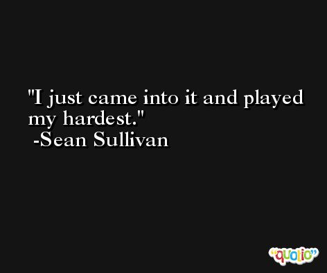 I just came into it and played my hardest. -Sean Sullivan
