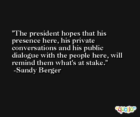 The president hopes that his presence here, his private conversations and his public dialogue with the people here, will remind them what's at stake. -Sandy Berger