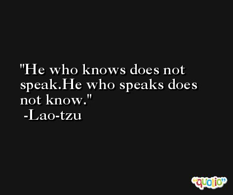 He who knows does not speak.He who speaks does not know. -Lao-tzu