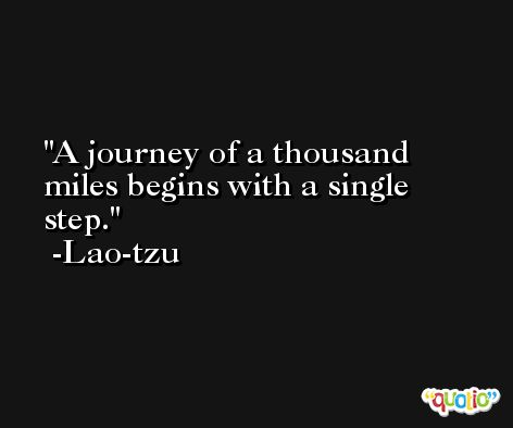 A journey of a thousand miles begins with a single step. -Lao-tzu