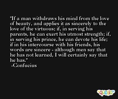 If a man withdraws his mind from the love of beauty, and applies it as sincerely to the love of the virtuous; if, in serving his parents, he can exert his utmost strength; if, in serving his prince, he can devote his life; if in his intercourse with his friends, his words are sincere - although men say that he has not learned, I will certainly say that he has. -Confucius