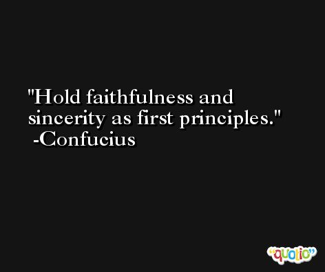 Hold faithfulness and sincerity as first principles. -Confucius
