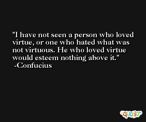 I have not seen a person who loved virtue, or one who hated what was not virtuous. He who loved virtue would esteem nothing above it. -Confucius