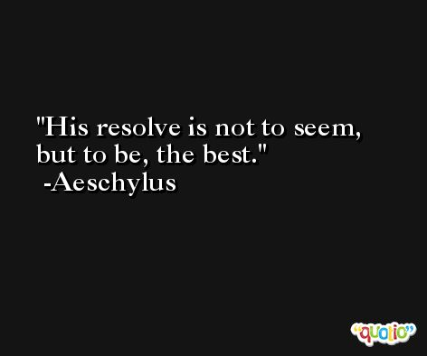 His resolve is not to seem, but to be, the best. -Aeschylus