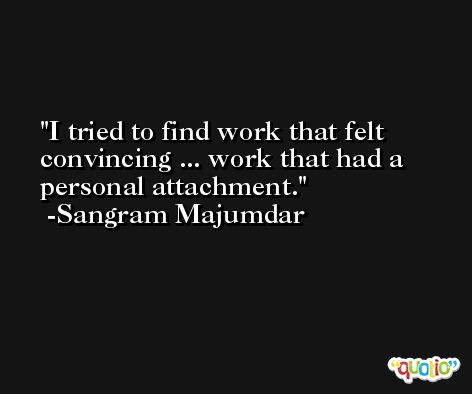 I tried to find work that felt convincing ... work that had a personal attachment. -Sangram Majumdar