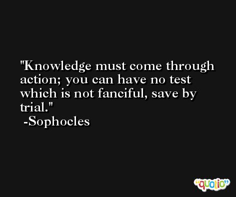 Knowledge must come through action; you can have no test which is not fanciful, save by trial. -Sophocles