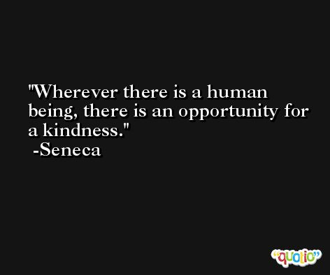 Wherever there is a human being, there is an opportunity for a kindness. -Seneca