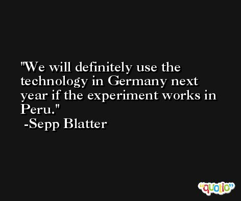 We will definitely use the technology in Germany next year if the experiment works in Peru. -Sepp Blatter