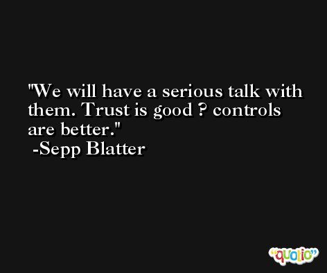 We will have a serious talk with them. Trust is good ? controls are better. -Sepp Blatter