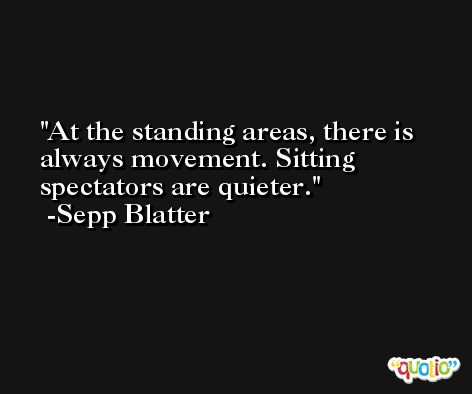 At the standing areas, there is always movement. Sitting spectators are quieter. -Sepp Blatter