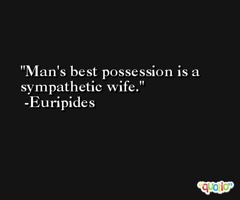 Man's best possession is a sympathetic wife. -Euripides