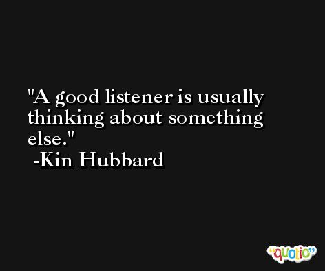 A good listener is usually thinking about something else. -Kin Hubbard