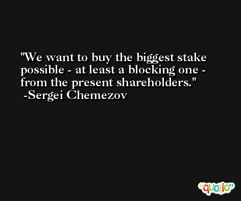 We want to buy the biggest stake possible - at least a blocking one - from the present shareholders. -Sergei Chemezov
