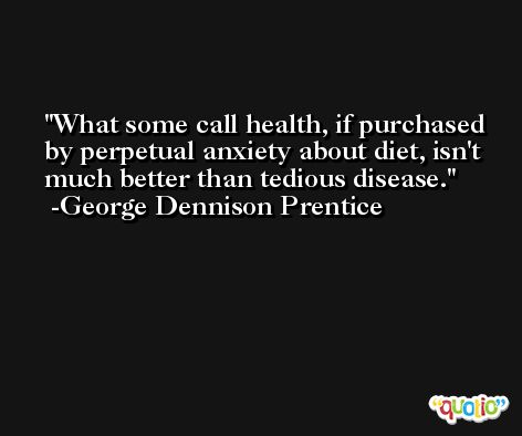 What some call health, if purchased by perpetual anxiety about diet, isn't much better than tedious disease. -George Dennison Prentice