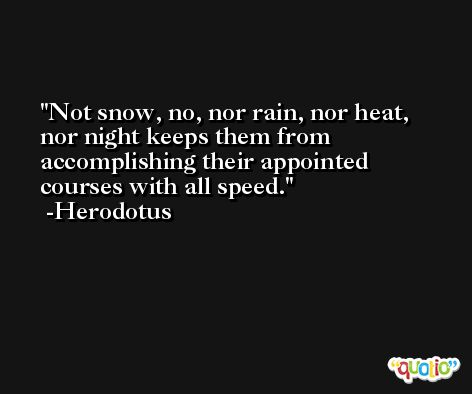 Not snow, no, nor rain, nor heat, nor night keeps them from accomplishing their appointed courses with all speed. -Herodotus