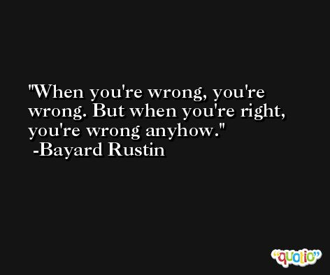 When you're wrong, you're wrong. But when you're right, you're wrong anyhow. -Bayard Rustin