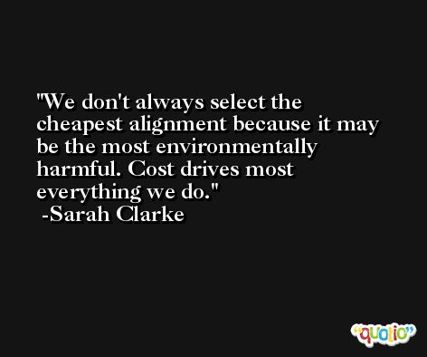 We don't always select the cheapest alignment because it may be the most environmentally harmful. Cost drives most everything we do. -Sarah Clarke