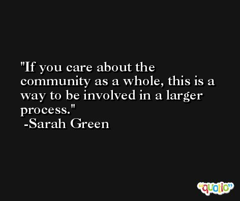 If you care about the community as a whole, this is a way to be involved in a larger process. -Sarah Green