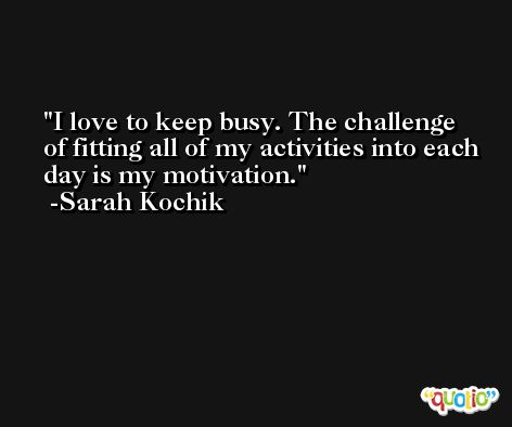 I love to keep busy. The challenge of fitting all of my activities into each day is my motivation. -Sarah Kochik