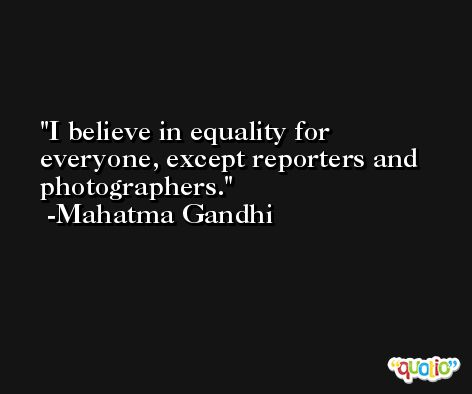 I believe in equality for everyone, except reporters and photographers. -Mahatma Gandhi