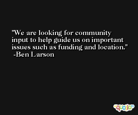 We are looking for community input to help guide us on important issues such as funding and location. -Ben Larson
