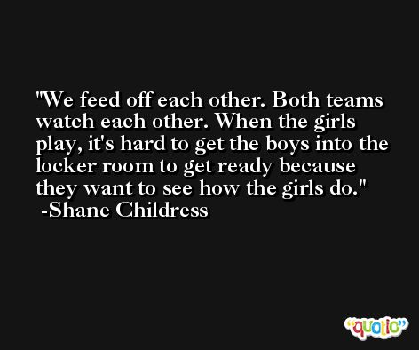 We feed off each other. Both teams watch each other. When the girls play, it's hard to get the boys into the locker room to get ready because they want to see how the girls do. -Shane Childress