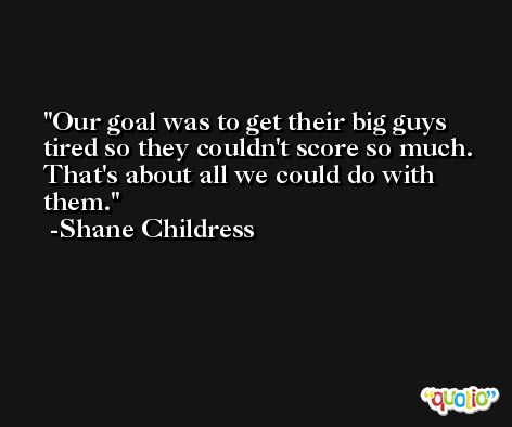 Our goal was to get their big guys tired so they couldn't score so much. That's about all we could do with them. -Shane Childress