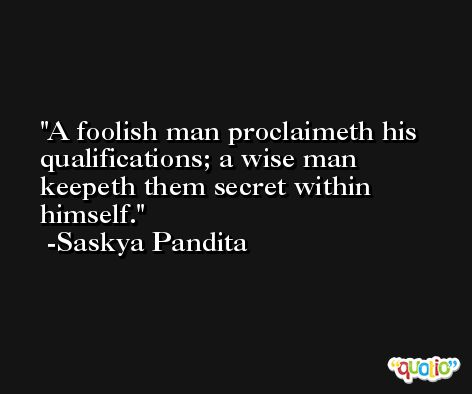 A foolish man proclaimeth his qualifications; a wise man keepeth them secret within himself. -Saskya Pandita