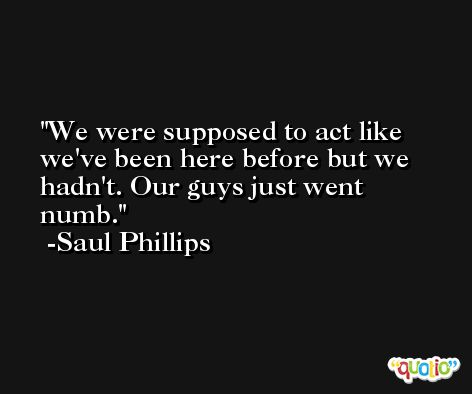 We were supposed to act like we've been here before but we hadn't. Our guys just went numb. -Saul Phillips