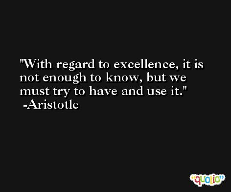 With regard to excellence, it is not enough to know, but we must try to have and use it. -Aristotle