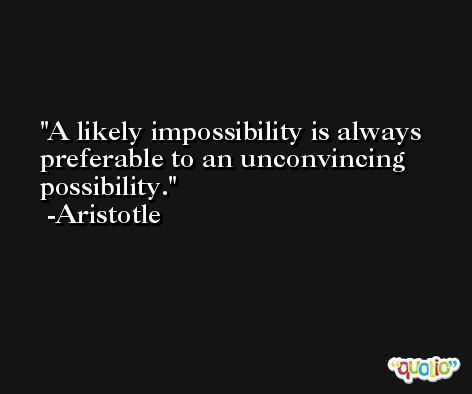 A likely impossibility is always preferable to an unconvincing possibility. -Aristotle