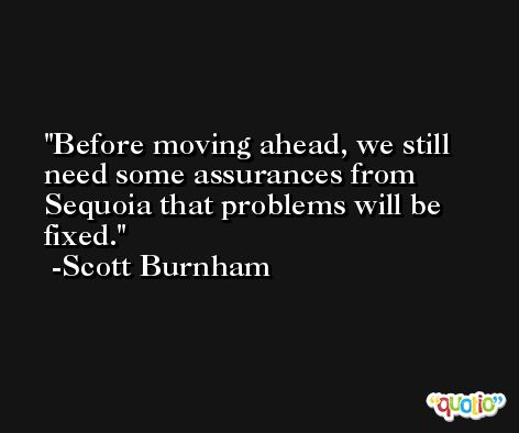 Before moving ahead, we still need some assurances from Sequoia that problems will be fixed. -Scott Burnham