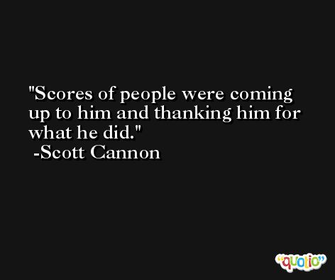 Scores of people were coming up to him and thanking him for what he did. -Scott Cannon