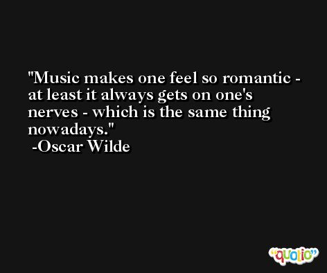 Music makes one feel so romantic - at least it always gets on one's nerves - which is the same thing nowadays. -Oscar Wilde