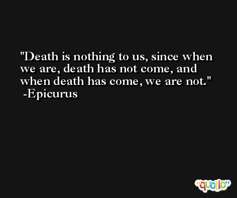 Death is nothing to us, since when we are, death has not come, and when death has come, we are not. -Epicurus