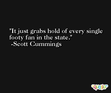 It just grabs hold of every single footy fan in the state. -Scott Cummings
